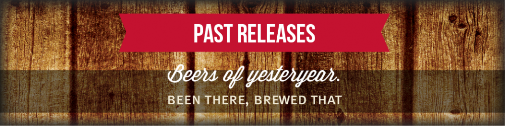 Past Releases - Beers of yesteryear. Been there, brewed that